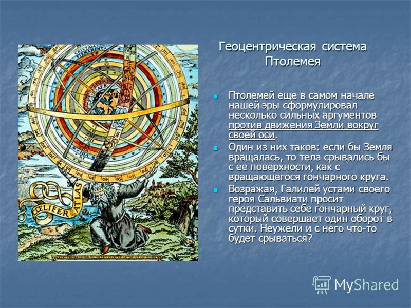 Геоцентрическая система Птолемея Птолемей еще в самом начале нашей эры сформулировал несколько сильных аргументов против движения Земли вокруг своей оси. Птолемей еще в самом начале нашей эры сформулировал несколько сильных аргументов против движения