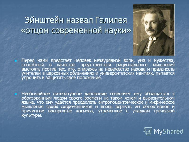 Эйнштейн назвал Галилея «отцом современной науки» Перед нами предстаёт человек незаурядной воли, ума и мужества, способный в качестве представителя рационального мышления выстоять против тех, кто, опираясь на невежество народа и праздность учителей в