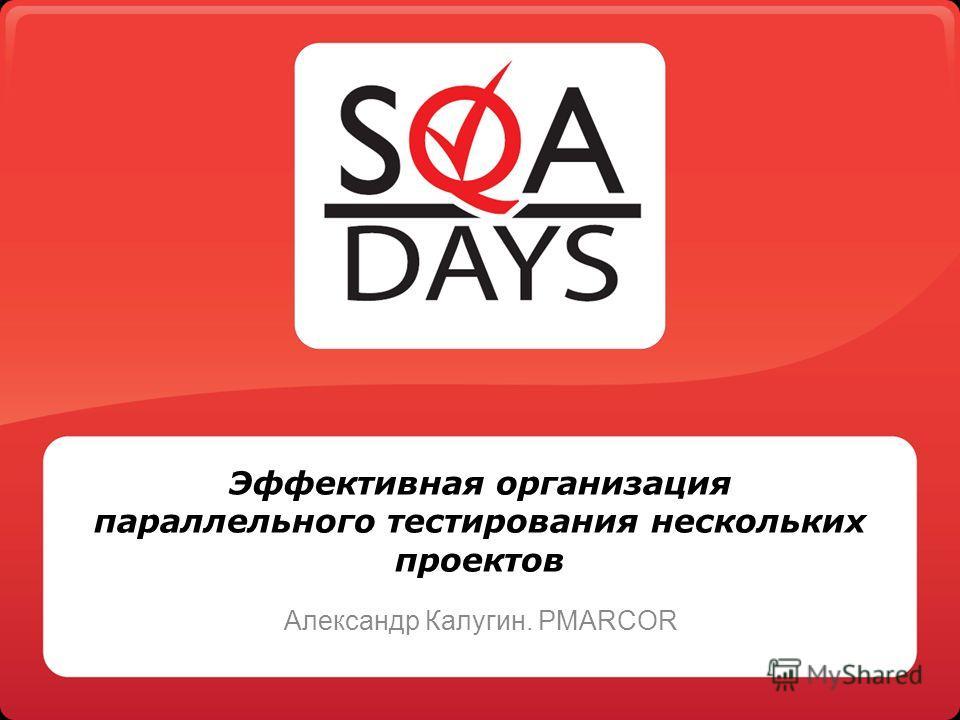 Эффективная организация параллельного тестирования нескольких проектов Александр Калугин. PMARCOR