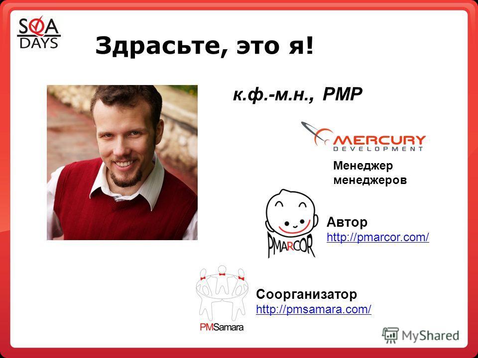 Здрасьте, это я! к.ф.-м.н., PMP Соорганизатор http://pmsamara.com/ Автор http://pmarcor.com/ http://pmarcor.com/ Менеджер менеджеров