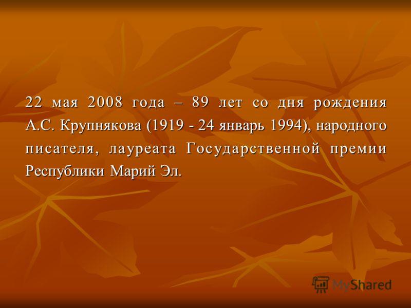 22 мая 2008 года – 89 лет со дня рождения А.С. Крупнякова (1919 - 24 январь 1994), народного писателя, лауреата Государственной премии Республики Марий Эл.