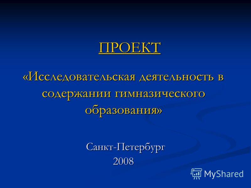 «Исследовательская деятельность в содержании гимназического образования» Санкт-Петербург 2008 ПРОЕКТ