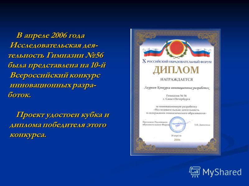 В апреле 2006 года В апреле 2006 года Исследовательская дея- Исследовательская дея- тельность Гимназии 56 была представлена на 10-й Всероссийский конкурс Всероссийский конкурс инновационных разра- инновационных разра-боток. Проект удостоен кубка и Пр