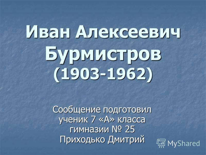Иван Алексеевич Бурмистров (1903-1962) Сообщение подготовил ученик 7 «А» класса гимназии 25 Приходько Дмитрий