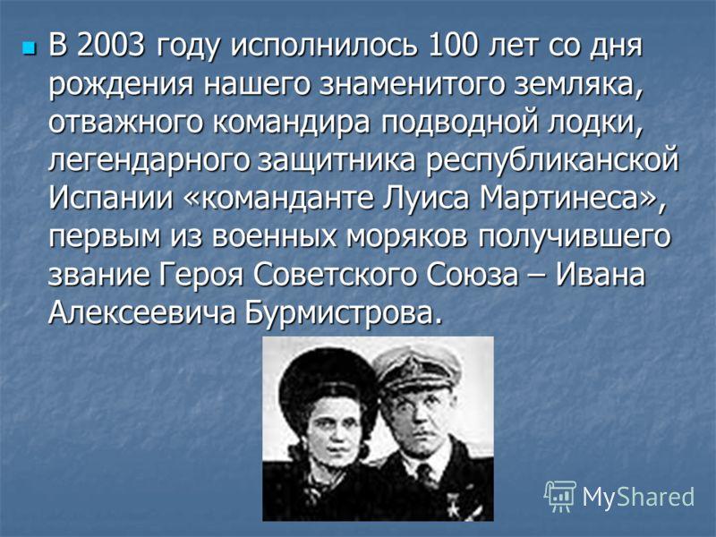 В 2003 году исполнилось 100 лет со дня рождения нашего знаменитого земляка, отважного командира подводной лодки, легендарного защитника республиканской Испании «команданте Луиса Мартинеса», первым из военных моряков получившего звание Героя Советског