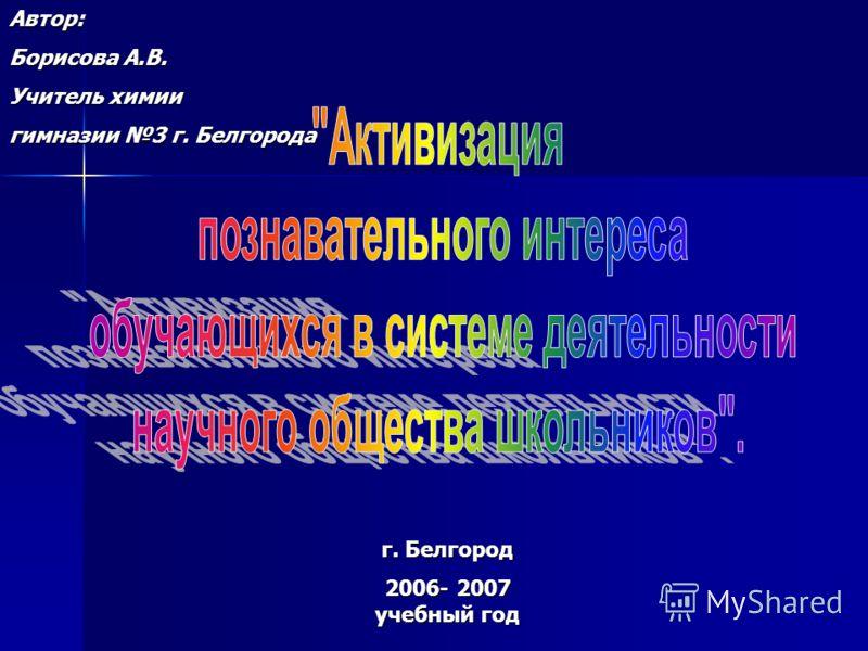 г. Белгород 2006- 2007 учебный год Автор: Борисова А.В. Учитель химии гимназии 3 г. Белгорода