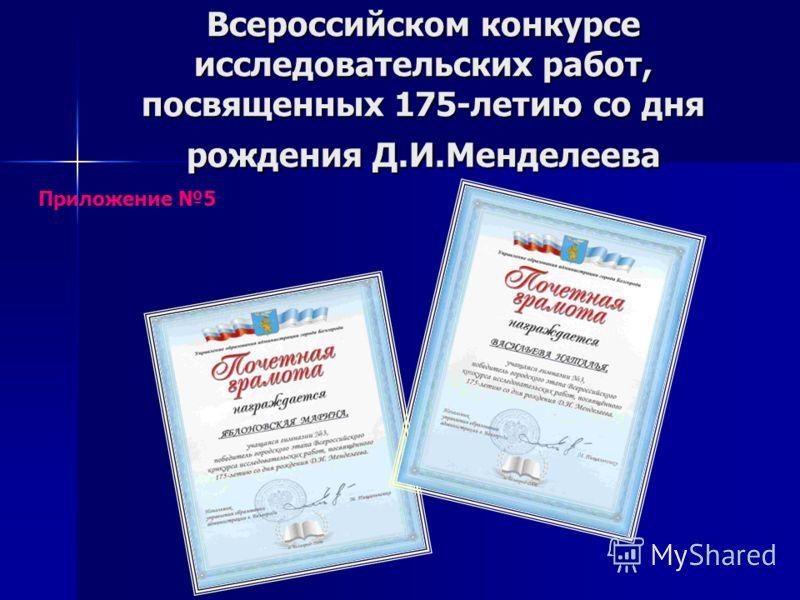 Всероссийском конкурсе исследовательских работ, посвященных 175-летию со дня рождения Д.И.Менделеева Приложение 5