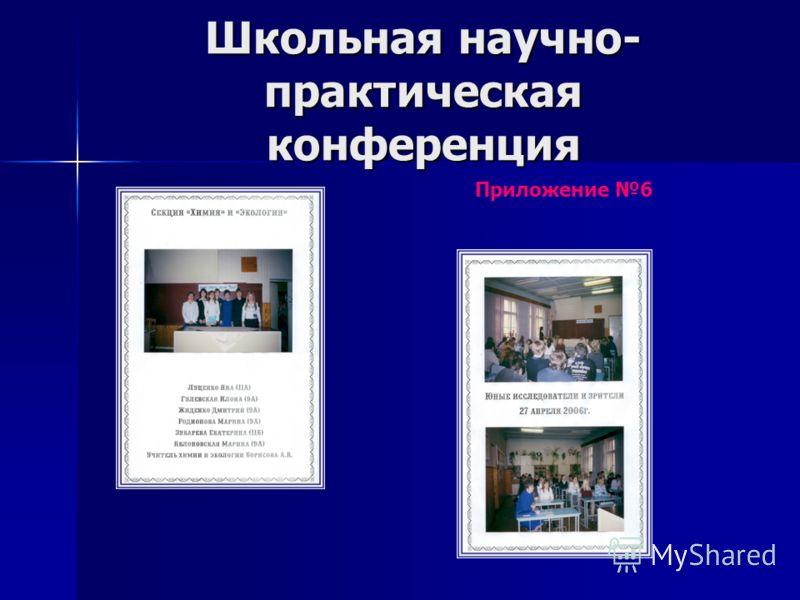 Школьная научно- практическая конференция Приложение 6