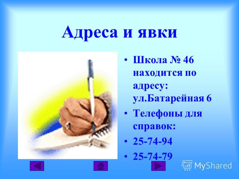 Адреса и явки Школа 46 находится по адресу: ул.Батарейная 6 Телефоны для справок: 25-74-94 25-74-79