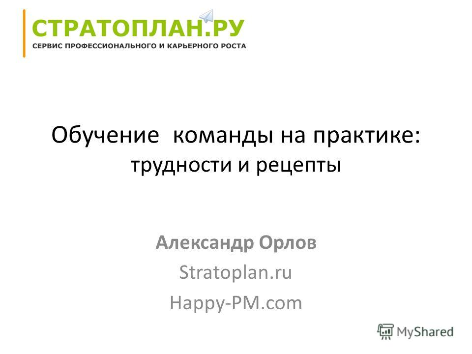 Обучение команды на практике: трудности и рецепты Александр Орлов Stratoplan.ru Happy-PM.com
