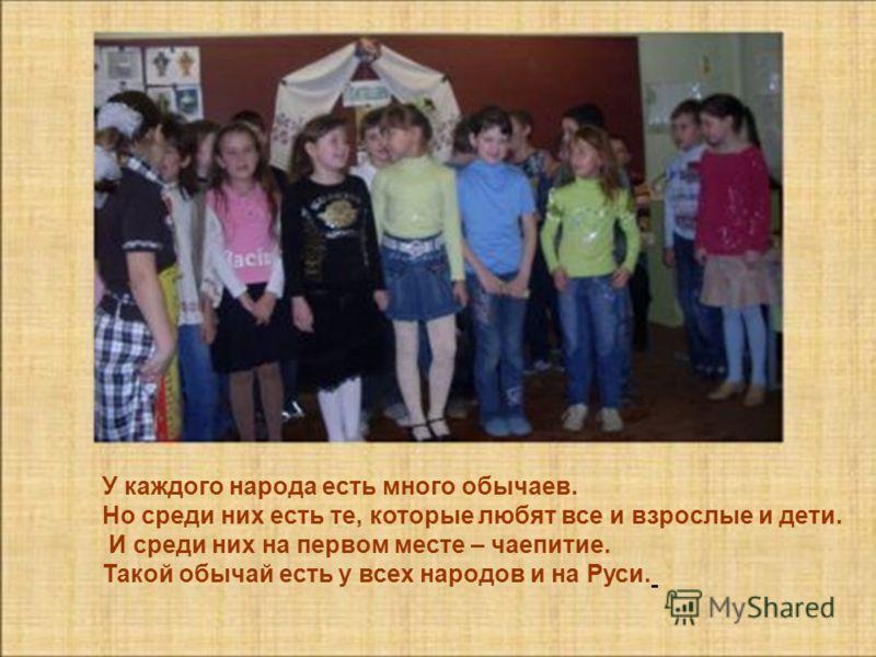 У каждого народа есть много обычаев. Но среди них есть те, которые любят все и взрослые и дети. И среди них на первом месте – чаепитие. Такой обычай есть у всех народов и на Руси.