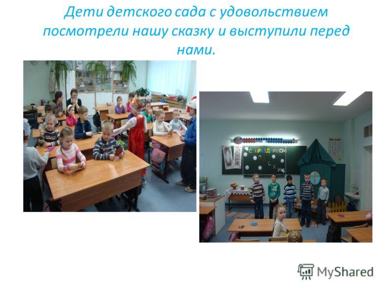 Дети детского сада с удовольствием посмотрели нашу сказку и выступили перед нами.