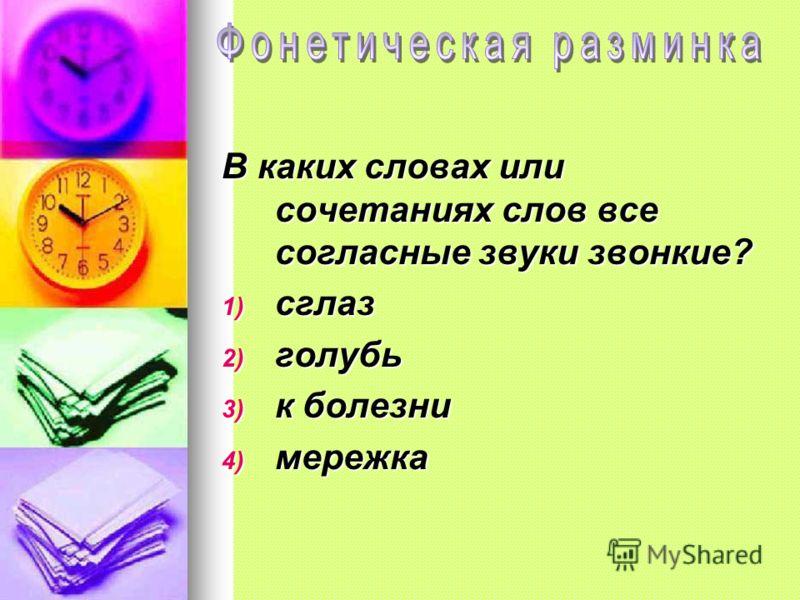 В каких словах или сочетаниях слов все согласные звуки звонкие? 1) сглаз 2) голубь 3) к болезни 4) мережка