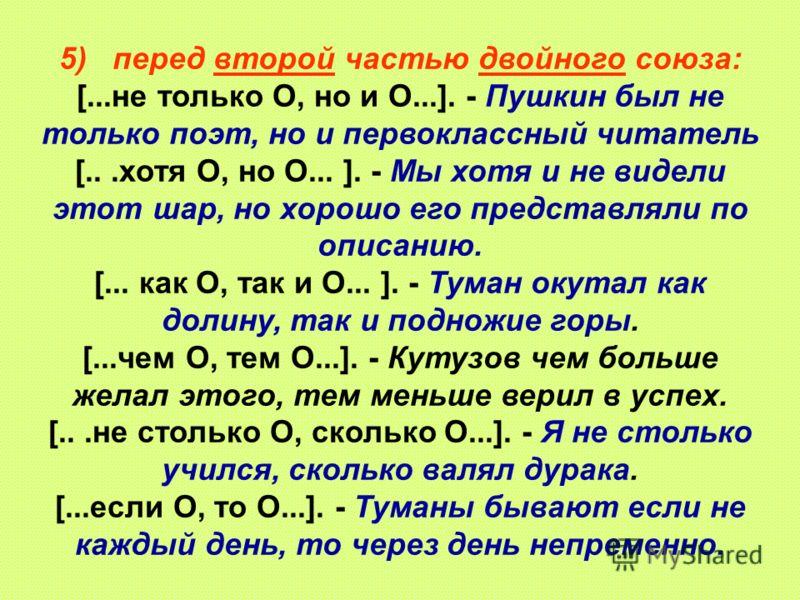 5) перед второй частью двойного союза: [...не только О, но и О...]. - Пушкин был не только поэт, но и первоклассный читатель [...хотя О, но О... ]. - Мы хотя и не видели этот шар, но хорошо его представляли по описанию. [... как О, так и О... ]. - Ту