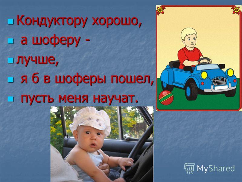 Кондуктору хорошо, Кондуктору хорошо, а шоферу - а шоферу - лучше, лучше, я б в шоферы пошел, я б в шоферы пошел, пусть меня научат. пусть меня научат.