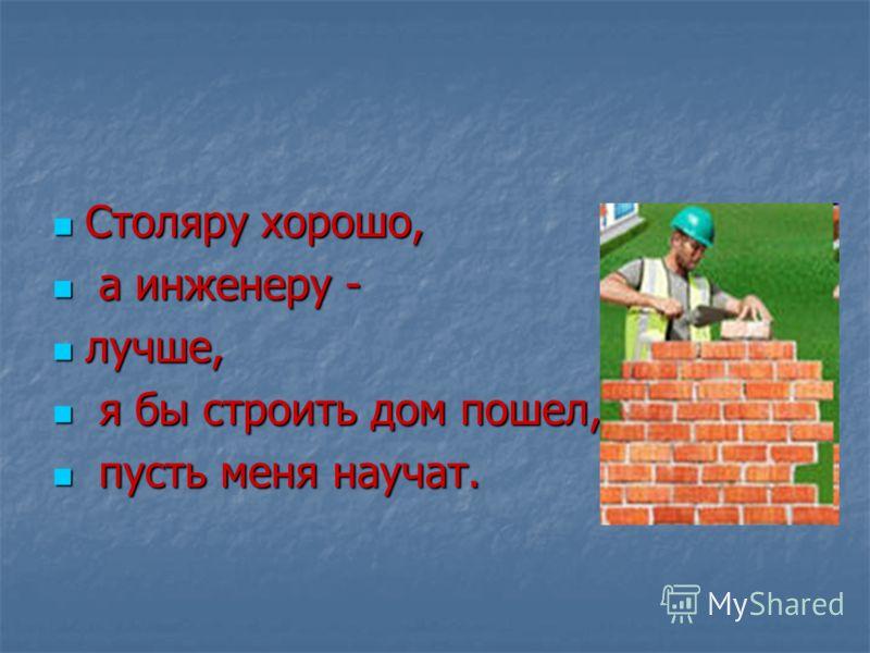 Столяру хорошо, Столяру хорошо, а инженеру - а инженеру - лучше, лучше, я бы строить дом пошел, я бы строить дом пошел, пусть меня научат. пусть меня научат.