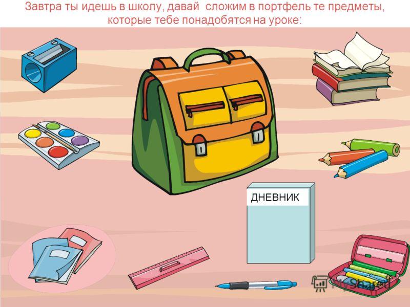 СОБИРАЙ ПОРТФЕЛЬ В ШКОЛУ С ВЕЧЕРА Собирай портфель в школу с вечера.