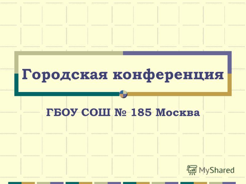Городская конференция ГБОУ СОШ 185 Москва