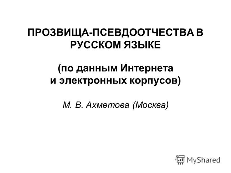 ПРОЗВИЩА-ПСЕВДООТЧЕСТВА В РУССКОМ ЯЗЫКЕ (по данным Интернета и электронных корпусов) М. В. Ахметова (Москва)