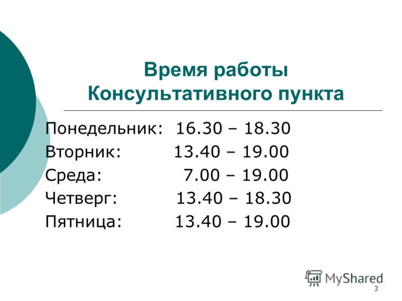 Время работы Консультативного пункта Понедельник: 16.30 – 18.30 Вторник: 13.40 – 19.00 Среда: 7.00 – 19.00 Четверг: 13.40 – 18.30 Пятница: 13.40 – 19.00 3
