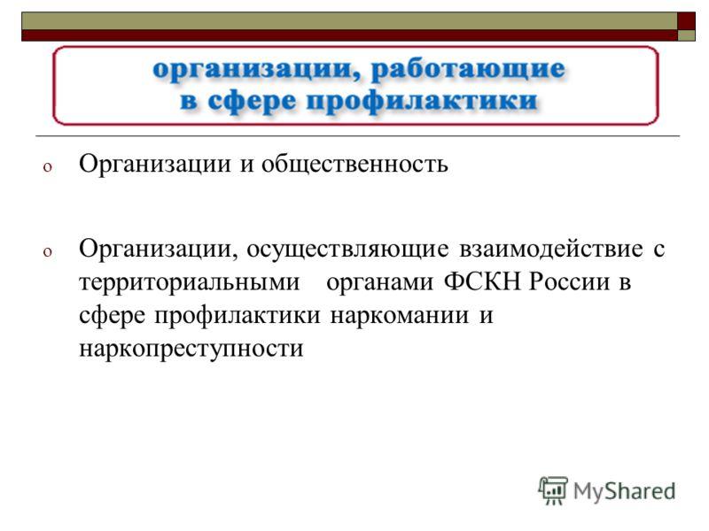 o Организации и общественность o Организации, осуществляющие взаимодействие с территориальными органами ФСКН России в сфере профилактики наркомании и наркопреступности