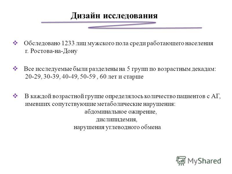 Дизайн исследования Обследовано 1233 лиц мужского пола среди работающего населения г. Ростова-на-Дону Все исследуемые были разделены на 5 групп по возрастным декадам: 20-29, 30-39, 40-49, 50-59, 60 лет и старше В каждой возрастной группе определялось