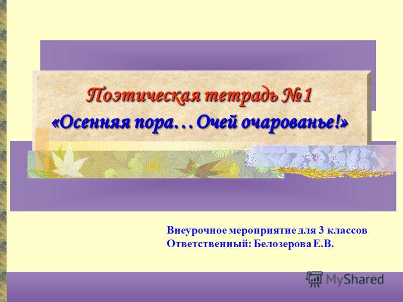 Поэтическая тетрадь 1 «Осенняя пора…Очей очарованье!» Внеурочное мероприятие для 3 классов Ответственный: Белозерова Е.В.
