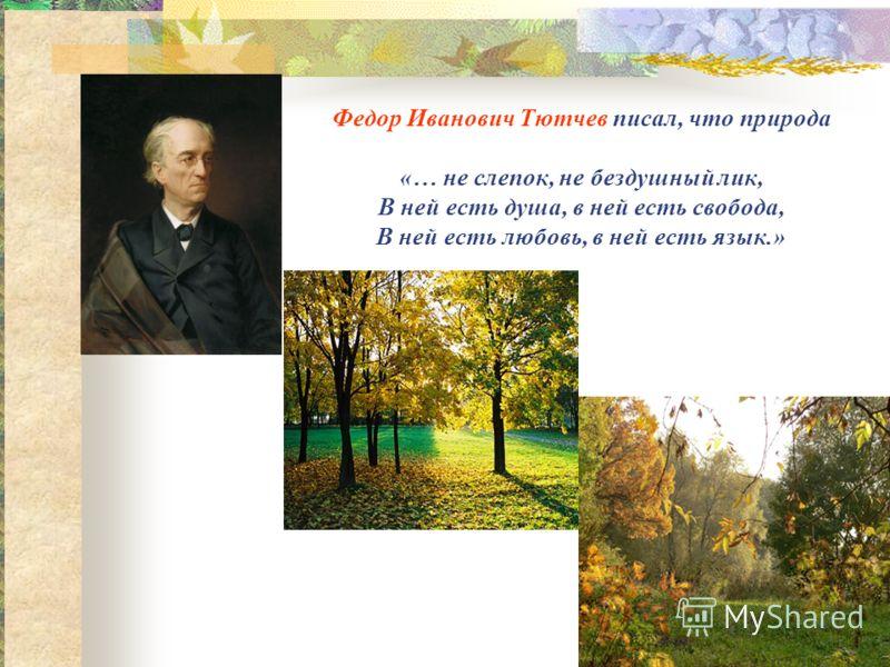 Федор Иванович Тютчев писал, что природа «… не слепок, не бездушный лик, В ней есть душа, в ней есть свобода, В ней есть любовь, в ней есть язык.»