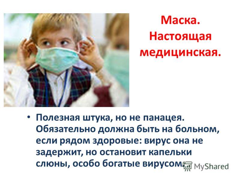 Маска. Настоящая медицинская. Полезная штука, но не панацея. Обязательно должна быть на больном, если рядом здоровые: вирус она не задержит, но остановит капельки слюны, особо богатые вирусом.
