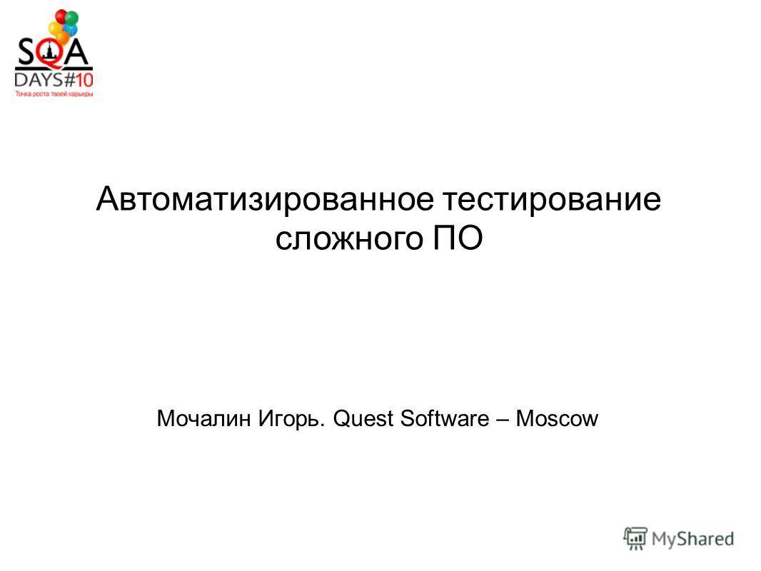 Автоматизированное тестирование сложного ПО Мочалин Игорь. Quest Software – Moscow
