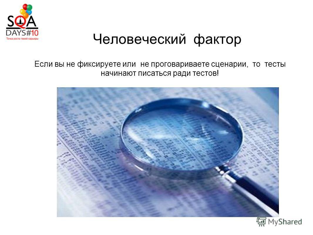 Человеческий фактор Если вы не фиксируете или не проговариваете сценарии, то тесты начинают писаться ради тестов!