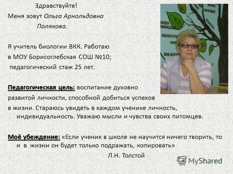 Здравствуйте! Меня зовут Ольга Арнольдовна Полякова. Я учитель биологии ВКК. Работаю в МОУ Борисоглебская СОШ 10; педагогический стаж 25 лет. Педагогическая цель: Педагогическая цель: воспитание духовно развитой личности, способной добиться успехов в