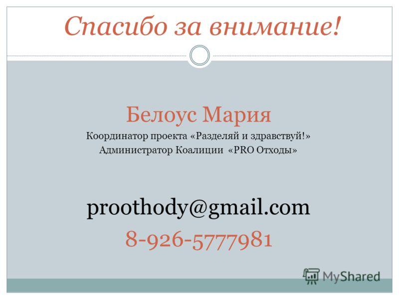 Спасибо за внимание! Белоус Мария Координатор проекта «Разделяй и здравствуй!» Администратор Коалиции «PRO Отходы» proothody@gmail.com 8-926-5777981