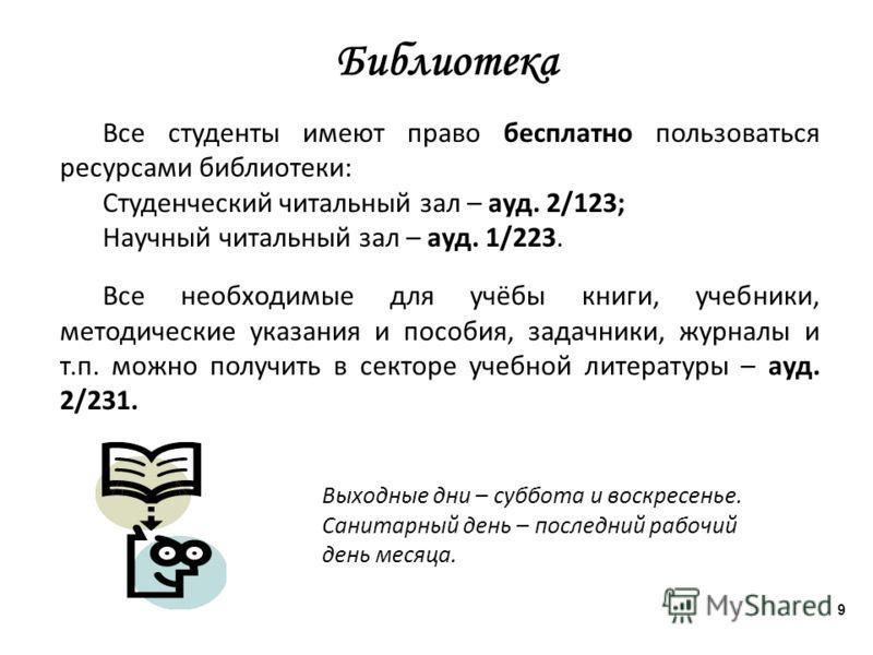 Библиотека Все студенты имеют право бесплатно пользоваться ресурсами библиотеки: Студенческий читальный зал – ауд. 2/123; Научный читальный зал – ауд. 1/223. Все необходимые для учёбы книги, учебники, методические указания и пособия, задачники, журна