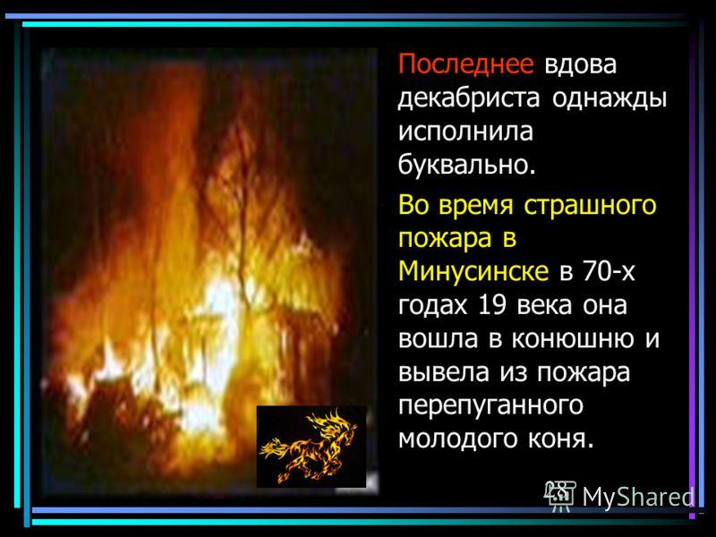 09.06.1128 Последнее вдова декабриста однажды исполнила буквально. Во время страшного пожара в Минусинске в 70-х годах 19 века она вошла в конюшню и вывела из пожара перепуганного молодого коня.