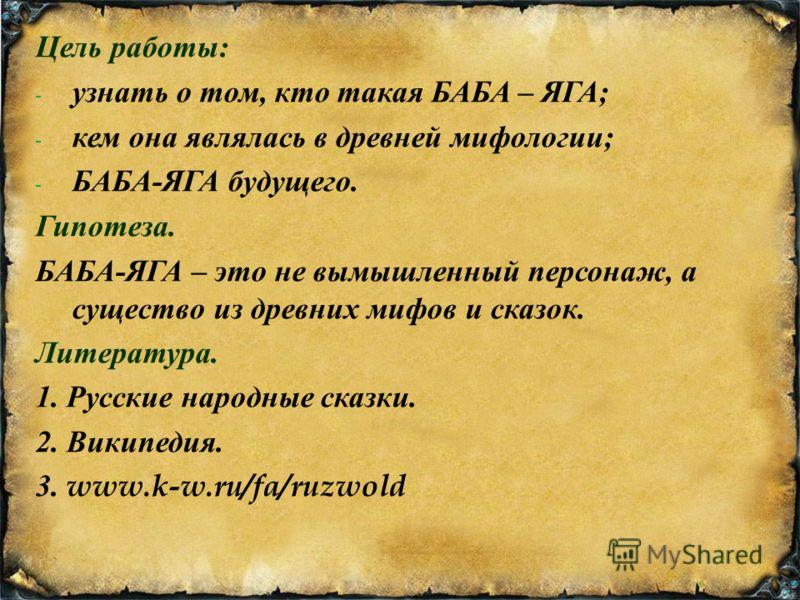 Цель работы : - узнать о том, кто такая БАБА – ЯГА ; - кем она являлась в древней мифологии ; - БАБА - ЯГА будущего. Гипотеза. БАБА - ЯГА – это не вымышленный персонаж, а существо из древних мифов и сказок. Литература. 1. Русские народные сказки. 2.