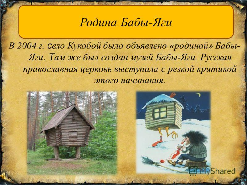 В 2004 г. с ело Кукобой было объявлено « родиной » Бабы - Яги. Т ам же был создан музей Бабы - Яги. Русская православная церковь выступила с резкой критикой этого начинания. Родина Бабы-Яги