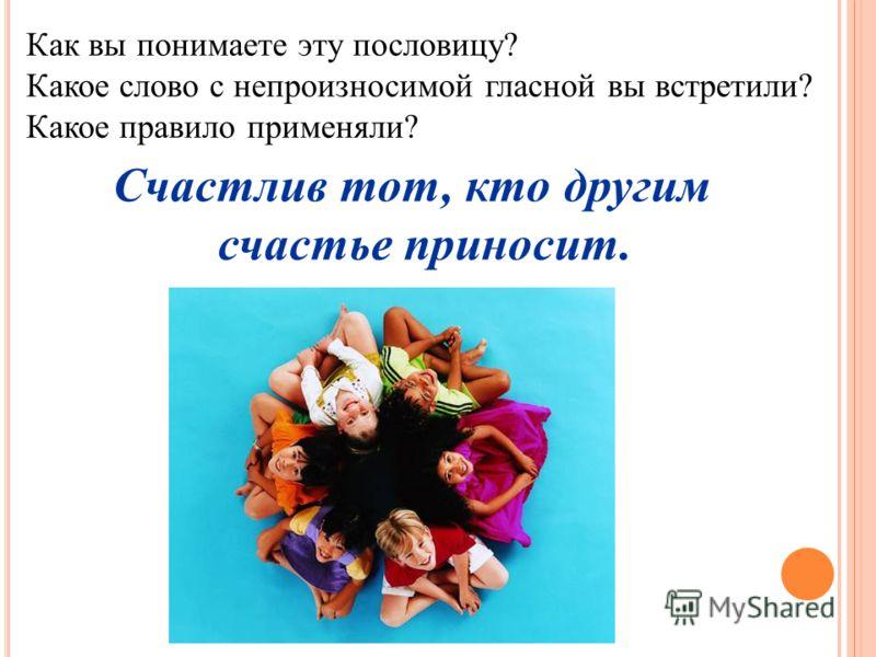 Счастлив тот, кто другим счастье приносит. Как вы понимаете эту пословицу? Какое слово с непроизносимой гласной вы встретили? Какое правило применяли?
