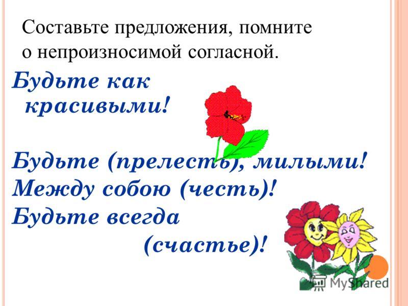 Будьте как красивыми! Будьте (прелесть), милыми! Между собою (честь)! Будьте всегда (счастье)! Составьте предложения, помните о непроизносимой согласной.