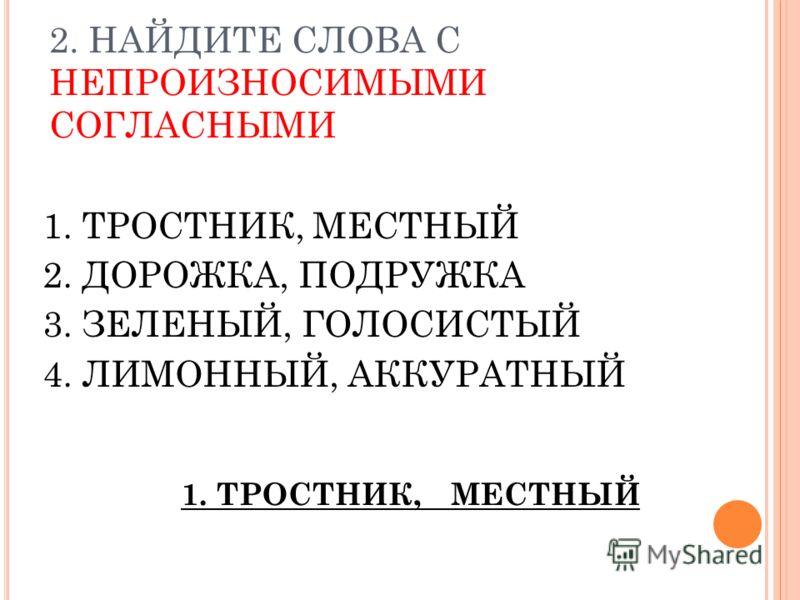 2. НАЙДИТЕ СЛОВА С НЕПРОИЗНОСИМЫМИ СОГЛАСНЫМИ 1. ТРОСТНИК, МЕСТНЫЙ 2. ДОРОЖКА, ПОДРУЖКА 3. ЗЕЛЕНЫЙ, ГОЛОСИСТЫЙ 4. ЛИМОННЫЙ, АККУРАТНЫЙ 1. ТРОСТНИК, МЕСТНЫЙ