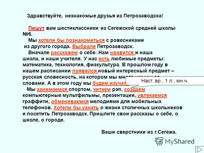 Здравствуйте, незнакомые друзья из Петрозаводска! Пишут вам шестиклассники из Сегежской средней школы 6.Пишут Мы хотели бы познакомиться с ровесниками из другого города. Выбрали Петрозаводск. Вначале расскажем о себе. Нам нравится и наша школа, и наш