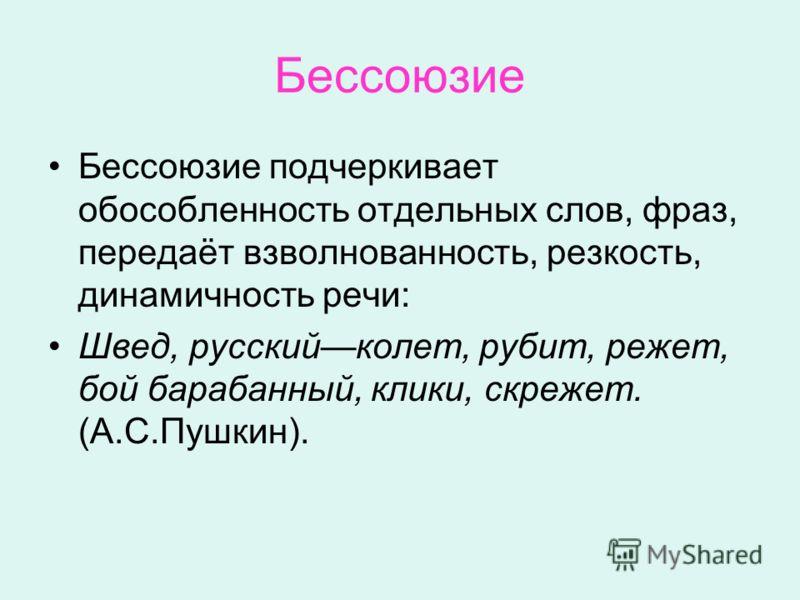 Бессоюзие Бессоюзие подчеркивает обособленность отдельных слов, фраз, передаёт взволнованность, резкость, динамичность речи: Швед, русскийколет, рубит, режет, бой барабанный, клики, скрежет. (А.С.Пушкин).