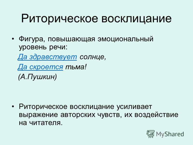 Риторическое восклицание Фигура, повышающая эмоциональный уровень речи: Да здравствует солнце, Да скроется тьма! (А.Пушкин) Риторическое восклицание усиливает выражение авторских чувств, их воздействие на читателя.