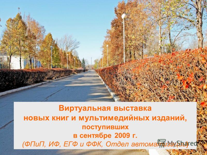 Виртуальная выставка новых книг и мультимедийных изданий, поступивших в сентябре 2009 г. (ФПиП, ИФ, ЕГФ и ФФК, Отдел автоматизации)