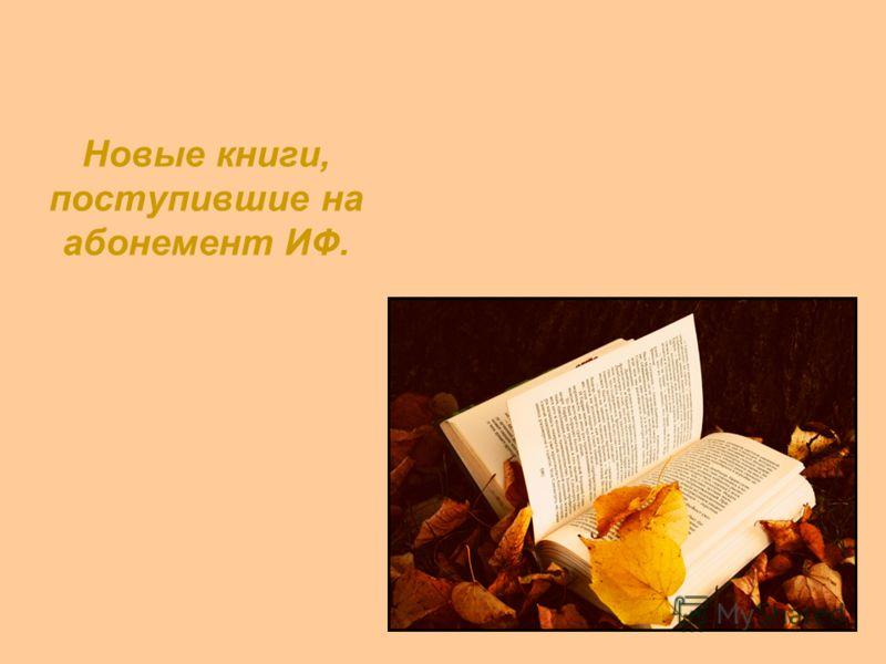 Новые книги, поступившие на абонемент ИФ.