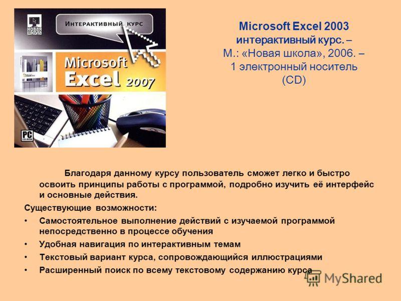 Microsoft Excel 2003 интерактивный курс. – М.: «Новая школа», 2006. – 1 электронный носитель (CD) Благодаря данному курсу пользователь сможет легко и быстро освоить принципы работы с программой, подробно изучить её интерфейс и основные действия. Суще
