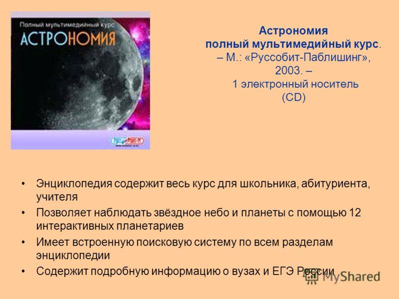 Астрономия полный мультимедийный курс. – М.: «Руссобит-Паблишинг», 2003. – 1 электронный носитель (CD) Энциклопедия содержит весь курс для школьника, абитуриента, учителя Позволяет наблюдать звёздное небо и планеты с помощью 12 интерактивных планетар
