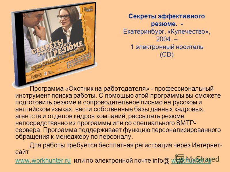 Секреты эффективного резюме. - Екатеринбург, «Купечество», 2004. – 1 электронный носитель (CD) Программа «Охотник на работодателя» - профессиональный инструмент поиска работы. С помощью этой программы вы сможете подготовить резюме и сопроводительное