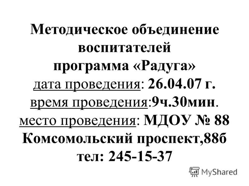 Методическое объединение воспитателей программа «Радуга» дата проведения: 26.04.07 г. время проведения:9ч.30мин. место проведения: МДОУ 88 Комсомольский проспект,88б тел: 245-15-37