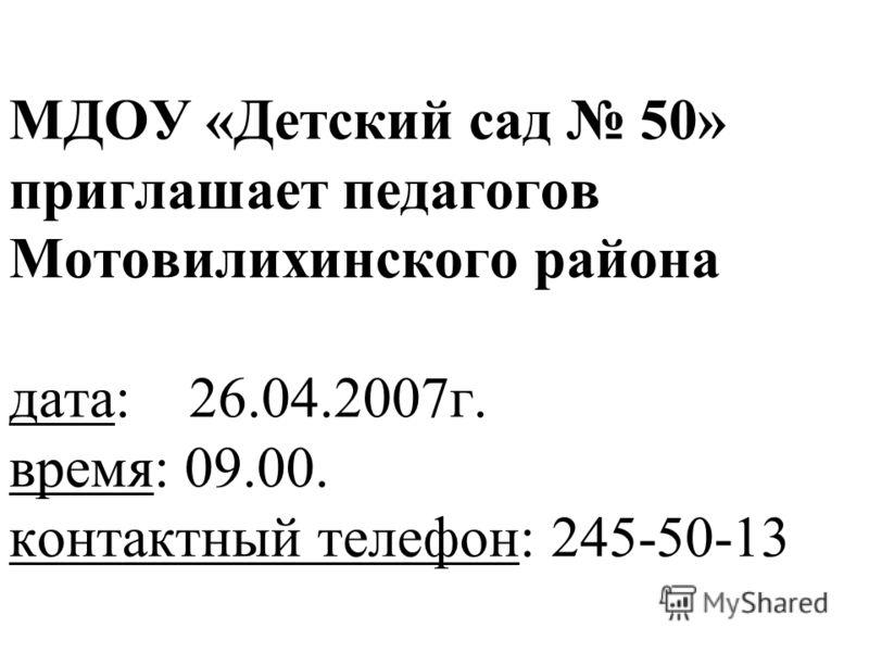 МДОУ «Детский сад 50» приглашает педагогов Мотовилихинского района дата: 26.04.2007г. время: 09.00. контактный телефон: 245-50-13